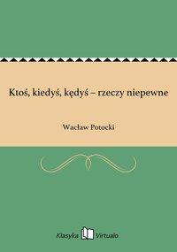 Ktoś, kiedyś, kędyś – rzeczy niepewne - Wacław Potocki - ebook