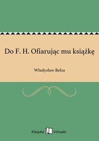 Do F. H. Ofiarując mu książkę